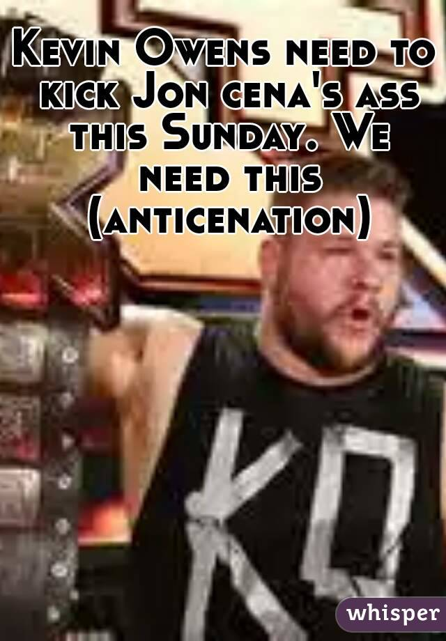Kevin Owens need to kick Jon cena's ass this Sunday. We need this (anticenation)