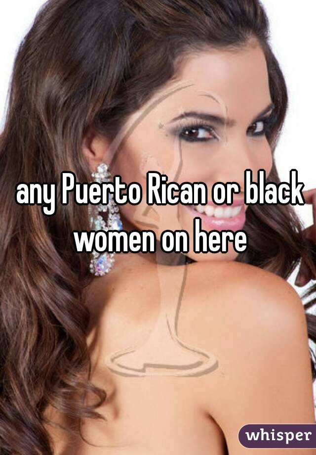 any Puerto Rican or black women on here