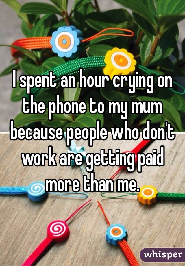 I spent an hour crying on the phone to my mum because people who don't work are getting paid more than me.