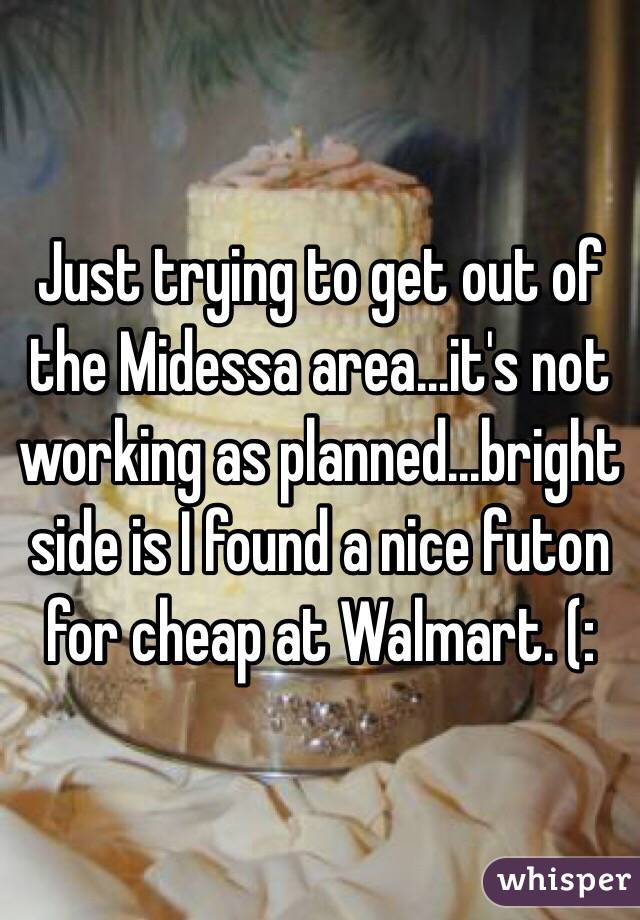 Just trying to get out of the Midessa area...it's not working as planned...bright side is I found a nice futon for cheap at Walmart. (:
