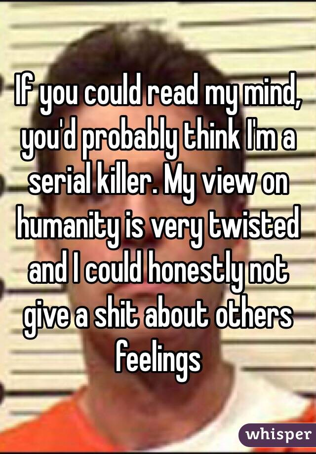 If you could read my mind, you'd probably think I'm a serial killer. My view on humanity is very twisted and I could honestly not give a shit about others feelings
