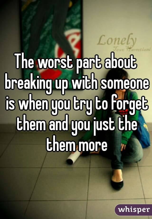 The worst part about breaking up with someone is when you try to forget them and you just the them more
