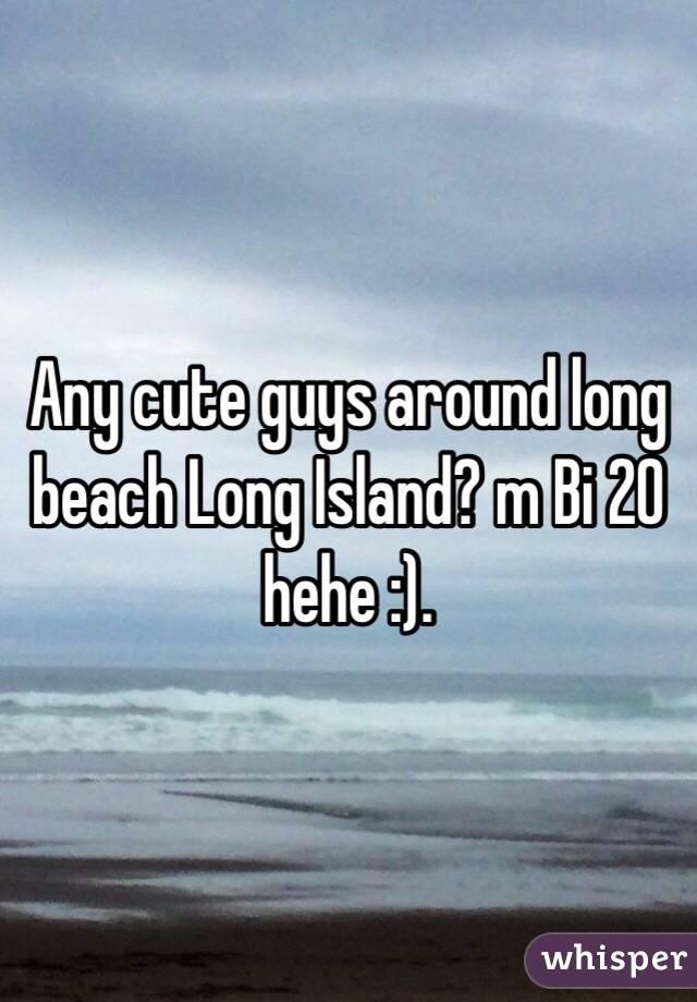 Any cute guys around long beach Long Island? m Bi 20 hehe :).