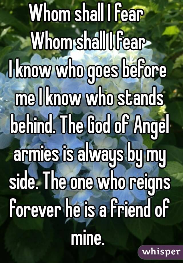 Whom shall I fear  Whom shall I fear I know who goes before me I know who stands behind. The God of Angel armies is always by my side. The one who reigns forever he is a friend of mine.
