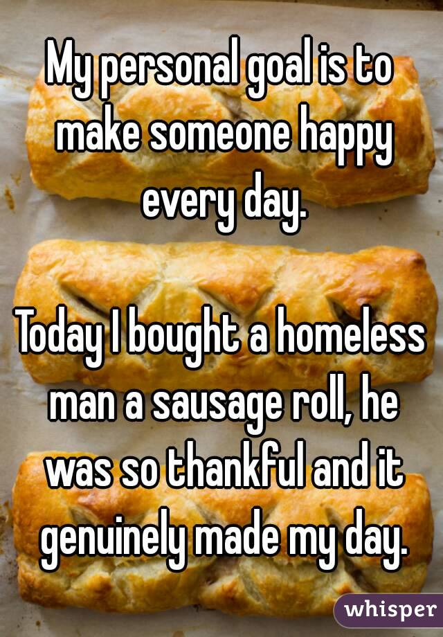My personal goal is to make someone happy every day.  Today I bought a homeless man a sausage roll, he was so thankful and it genuinely made my day.