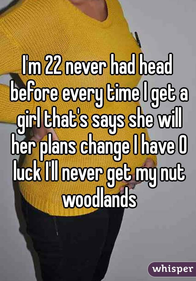 I'm 22 never had head before every time I get a girl that's says she will her plans change I have 0 luck I'll never get my nut woodlands