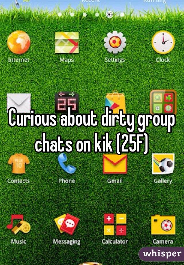 Curious about dirty group chats on kik (25F)