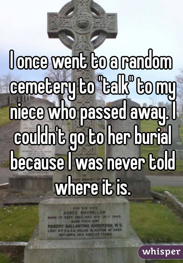 """I once went to a random cemetery to """"talk"""" to my niece who passed away. I couldn't go to her burial because I was never told where it is."""