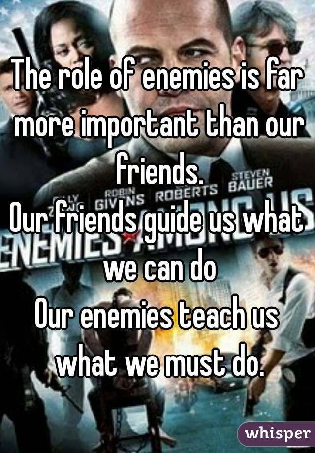 The role of enemies is far more important than our friends. Our friends guide us what we can do Our enemies teach us what we must do.