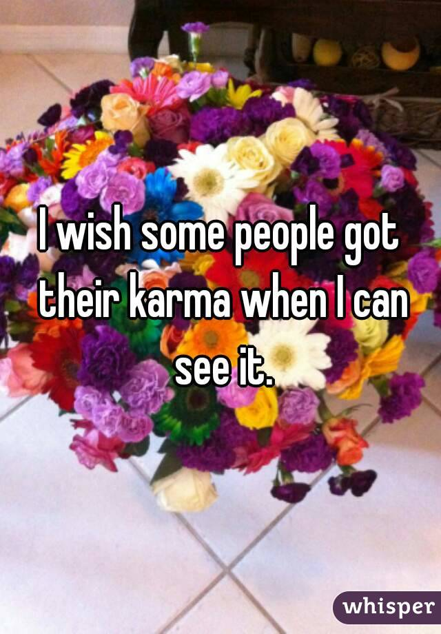 I wish some people got their karma when I can see it.