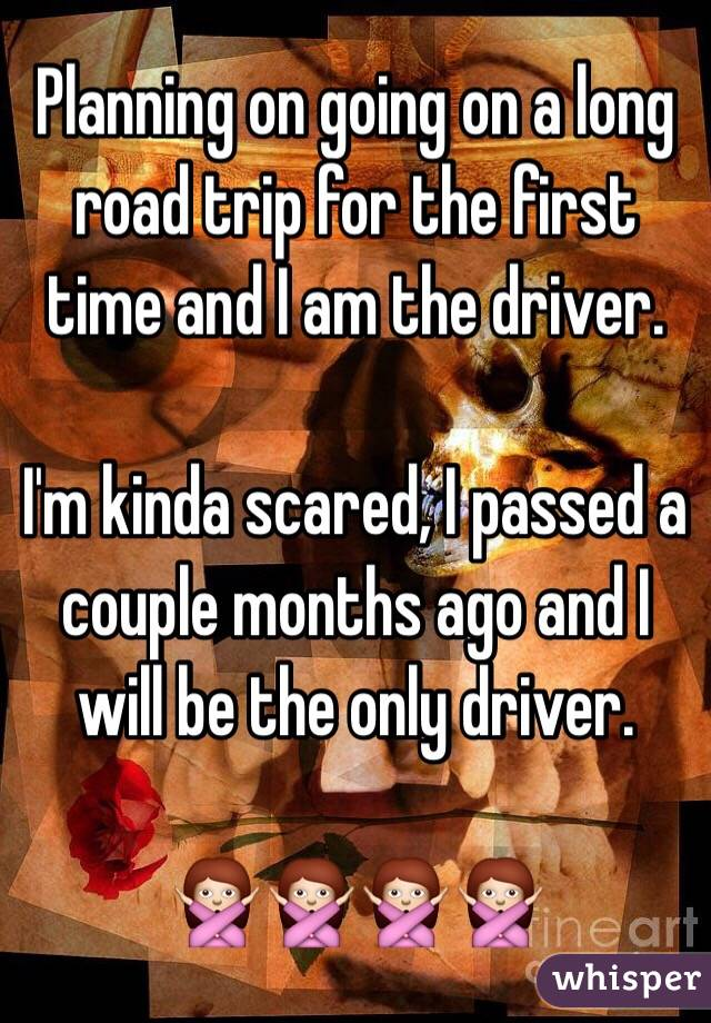 Planning on going on a long road trip for the first time and I am the driver.   I'm kinda scared, I passed a couple months ago and I will be the only driver.  🙅🙅🙅🙅