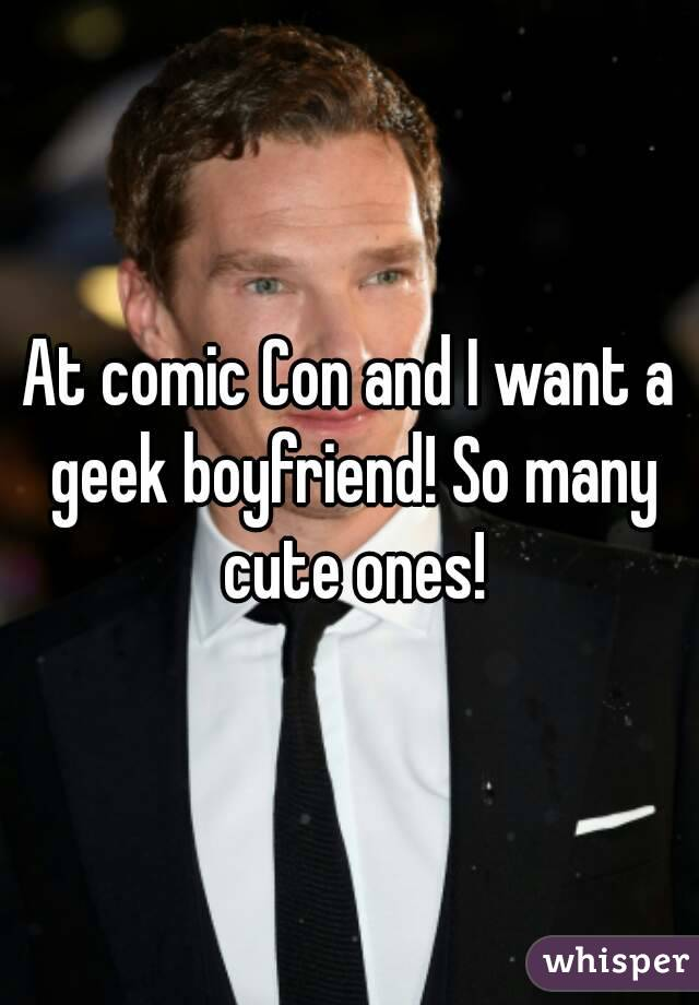 At comic Con and I want a geek boyfriend! So many cute ones!