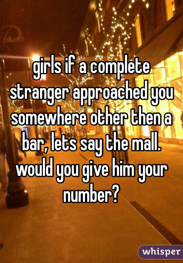 girls if a complete stranger approached you somewhere other then a bar, lets say the mall. would you give him your number?