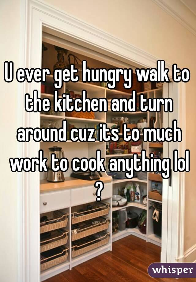 U ever get hungry walk to the kitchen and turn around cuz its to much work to cook anything lol ?