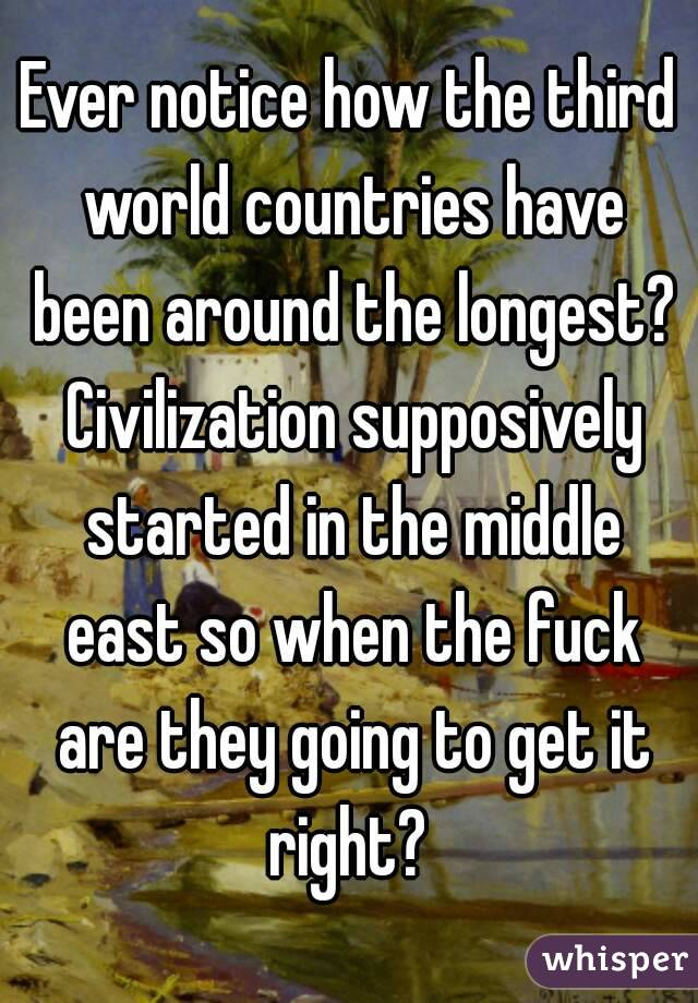 Ever notice how the third world countries have been around the longest? Civilization supposively started in the middle east so when the fuck are they going to get it right?