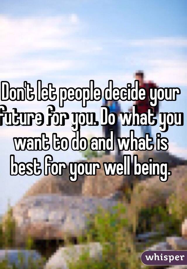 Don't let people decide your future for you. Do what you want to do and what is best for your well being.