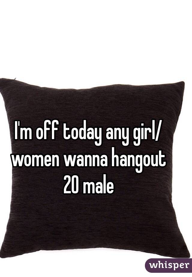 I'm off today any girl/women wanna hangout  20 male