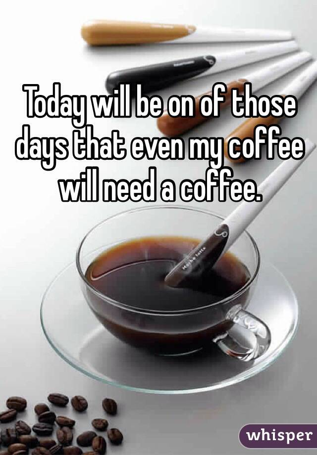 Today will be on of those days that even my coffee will need a coffee.