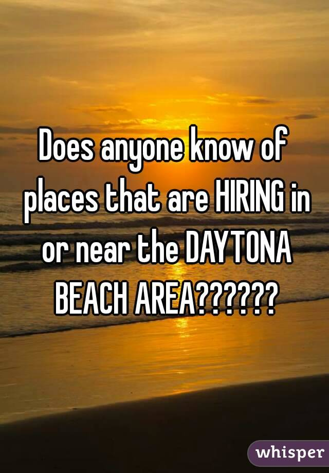 Does anyone know of places that are HIRING in or near the DAYTONA BEACH AREA??????