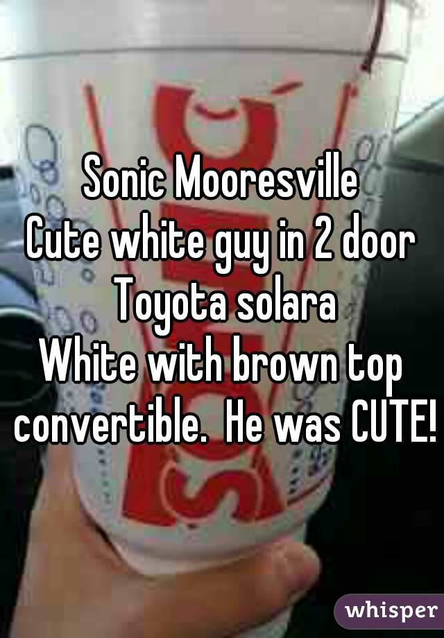 Sonic Mooresville Cute white guy in 2 door Toyota solara White with brown top convertible.  He was CUTE!
