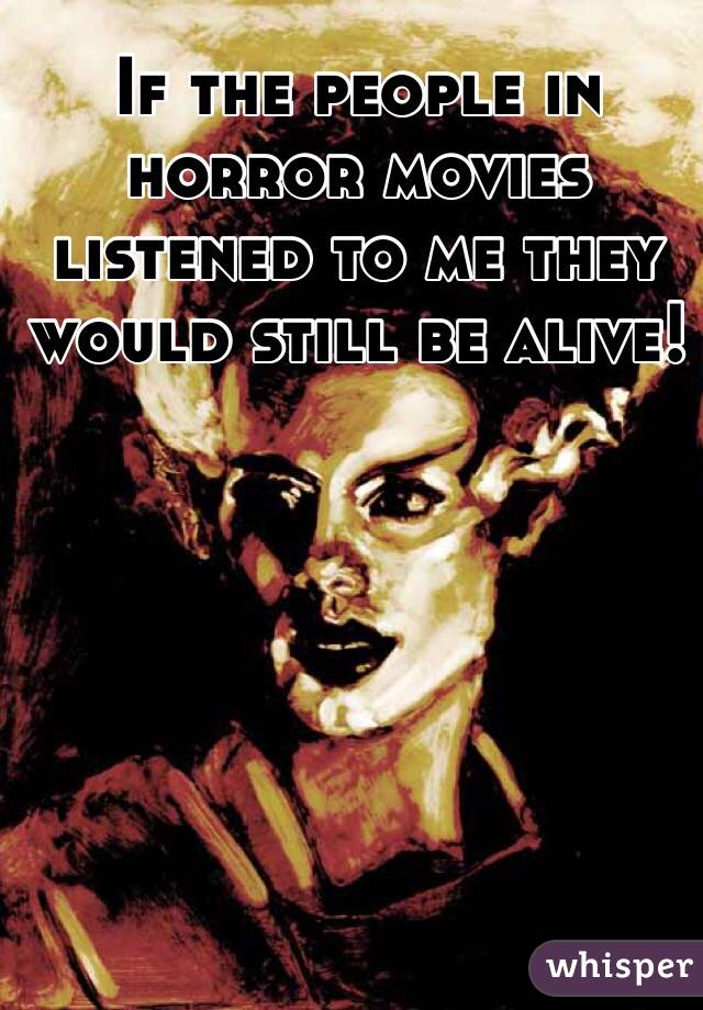 If the people in horror movies listened to me they would still be alive!