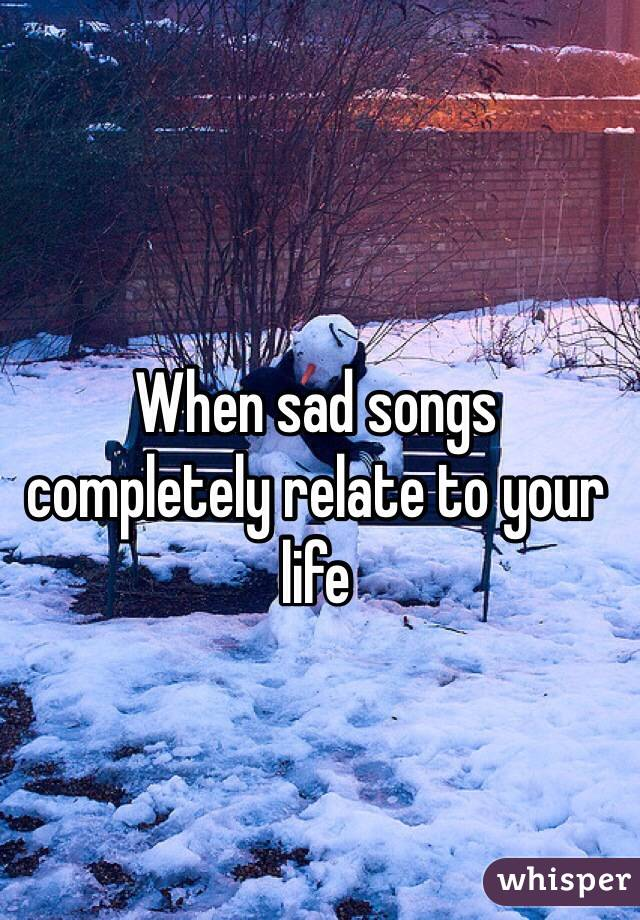 When sad songs completely relate to your life