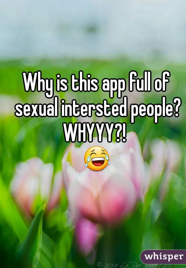 Why is this app full of sexual intersted people? WHYYY?!  😂