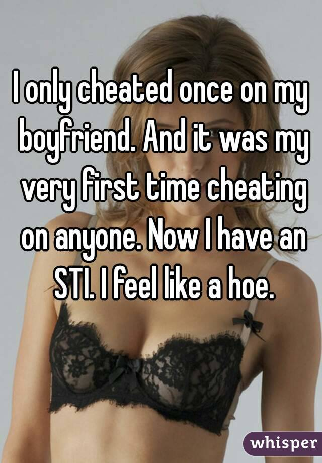 I only cheated once on my boyfriend. And it was my very first time cheating on anyone. Now I have an STI. I feel like a hoe.