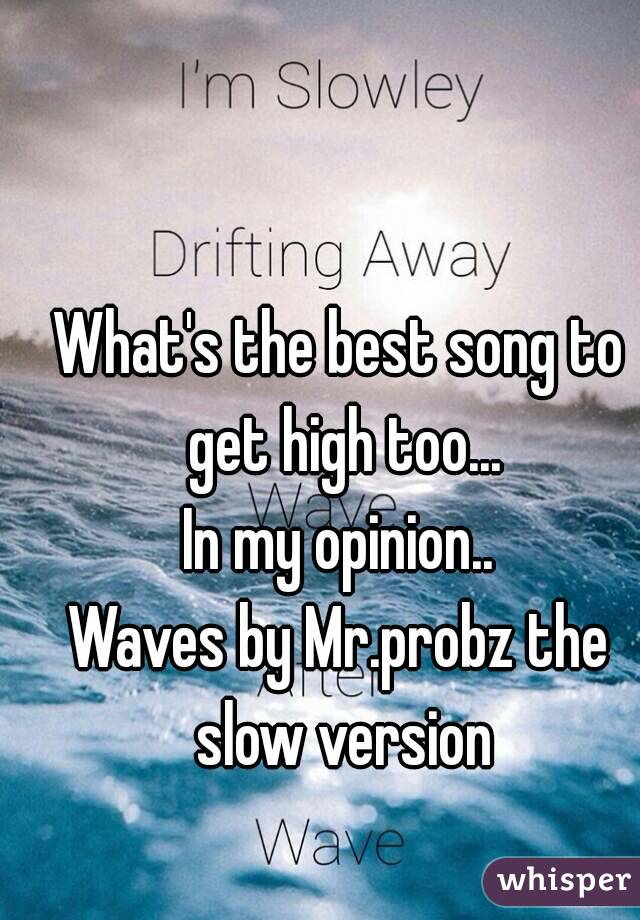 What's the best song to get high too... In my opinion.. Waves by Mr.probz the slow version