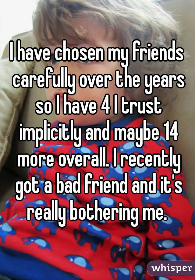 I have chosen my friends carefully over the years so I have 4 I trust implicitly and maybe 14 more overall. I recently got a bad friend and it's really bothering me.