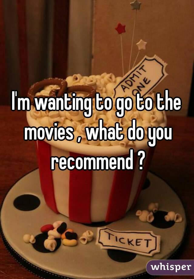 I'm wanting to go to the movies , what do you recommend ?