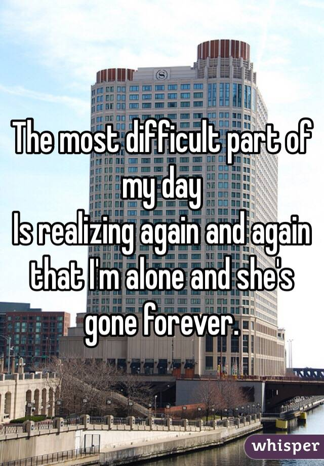 The most difficult part of my day  Is realizing again and again that I'm alone and she's gone forever.