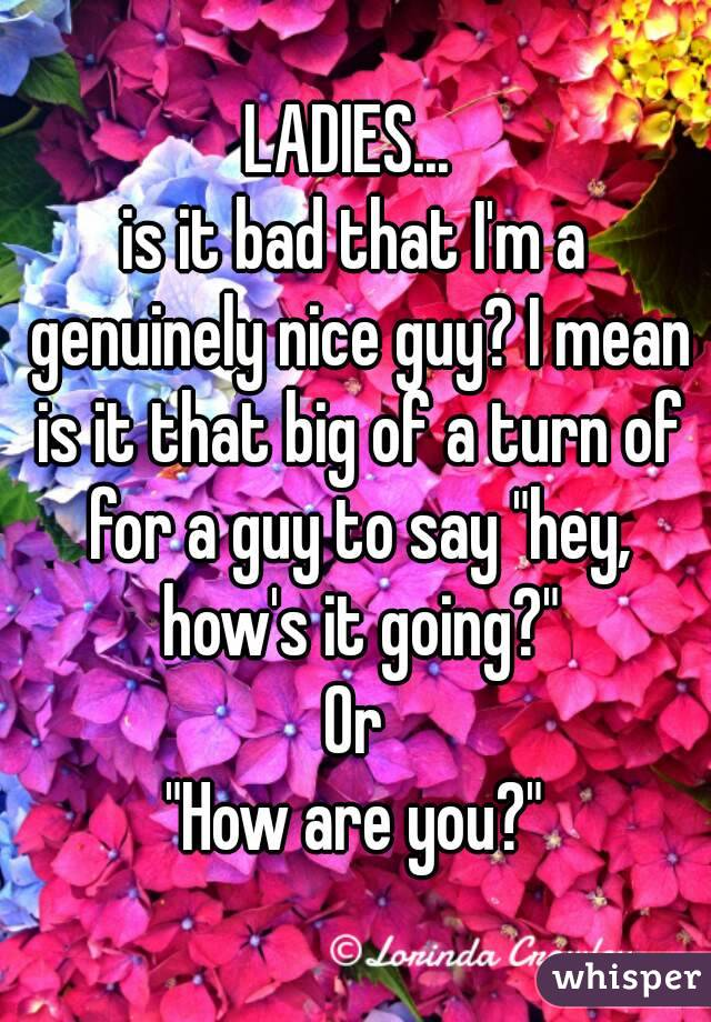 "LADIES...  is it bad that I'm a genuinely nice guy? I mean is it that big of a turn of for a guy to say ""hey, how's it going?"" Or ""How are you?"""