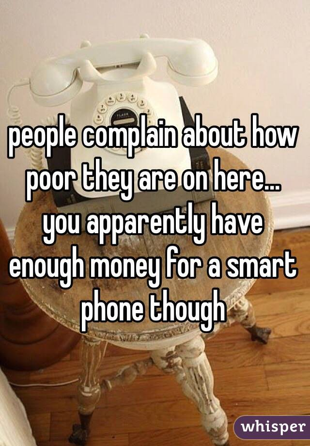 people complain about how poor they are on here... you apparently have enough money for a smart phone though