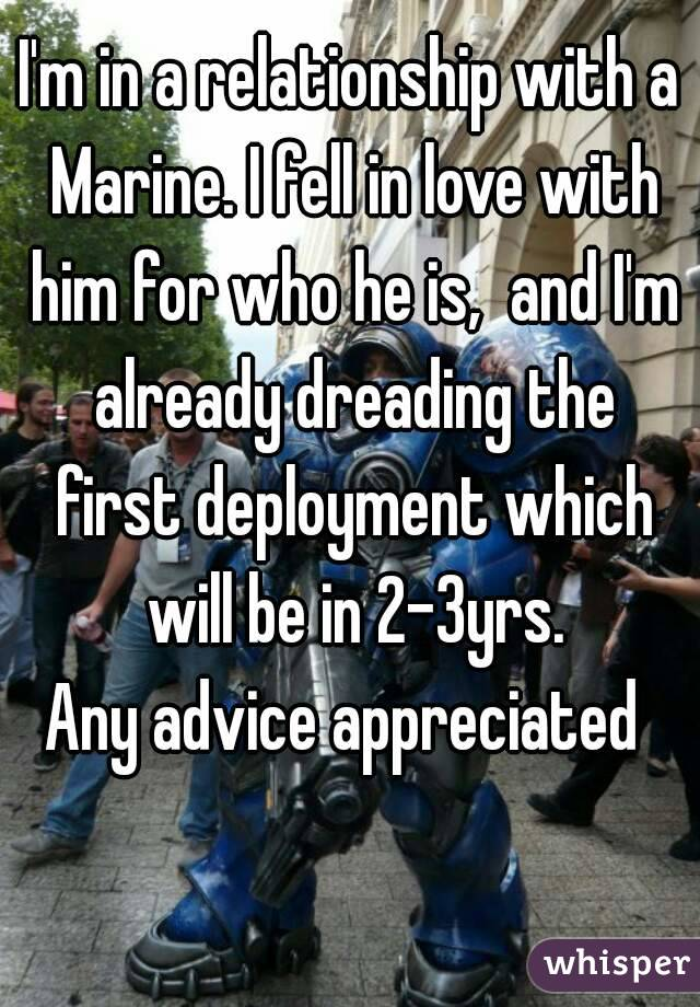 I'm in a relationship with a Marine. I fell in love with him for who he is,  and I'm already dreading the first deployment which will be in 2-3yrs. Any advice appreciated