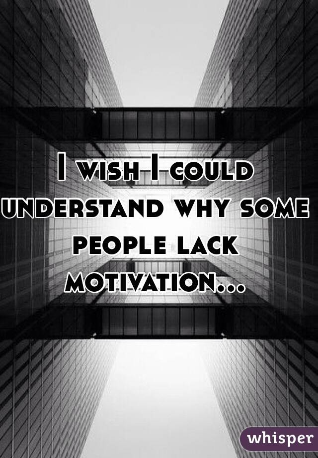I wish I could understand why some people lack motivation...