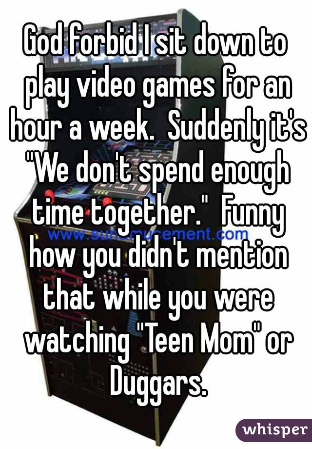 """God forbid I sit down to play video games for an hour a week.  Suddenly it's """"We don't spend enough time together.""""  Funny how you didn't mention that while you were watching """"Teen Mom"""" or Duggars."""