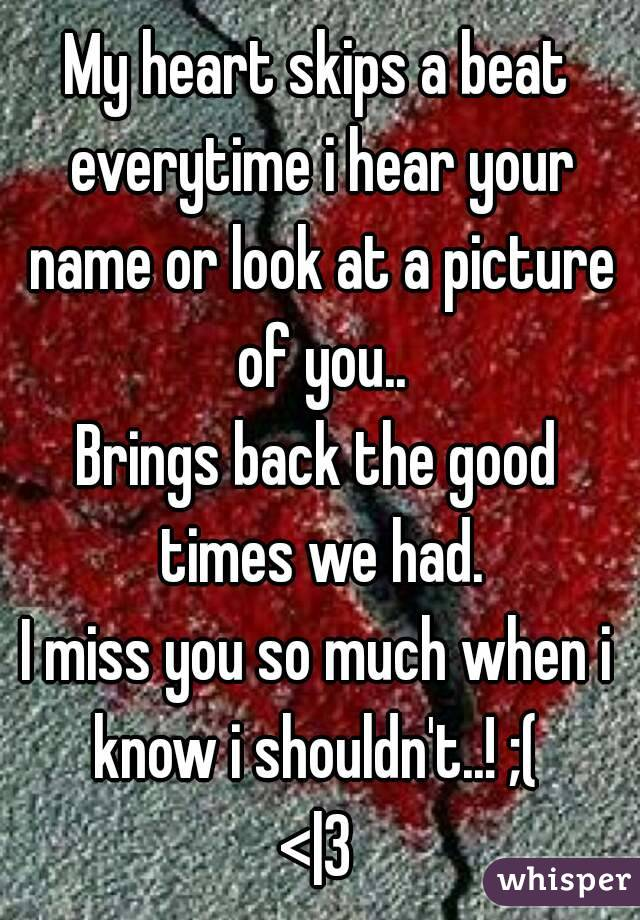 My heart skips a beat everytime i hear your name or look at a picture of you.. Brings back the good times we had. I miss you so much when i know i shouldn't..! ;(  <|3