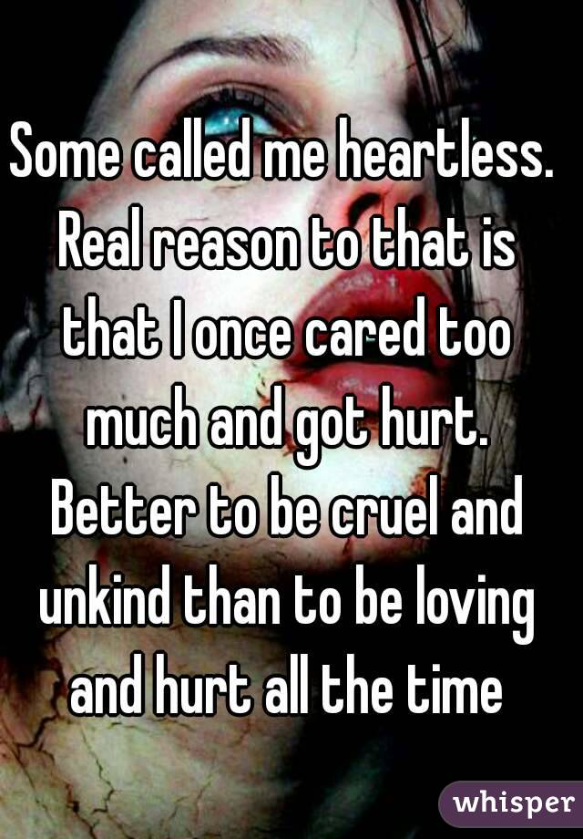 Some called me heartless. Real reason to that is that I once cared too much and got hurt. Better to be cruel and unkind than to be loving and hurt all the time