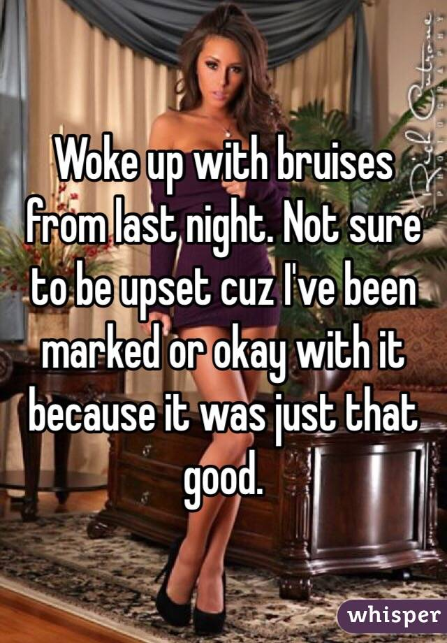 Woke up with bruises from last night. Not sure to be upset cuz I've been marked or okay with it because it was just that good.