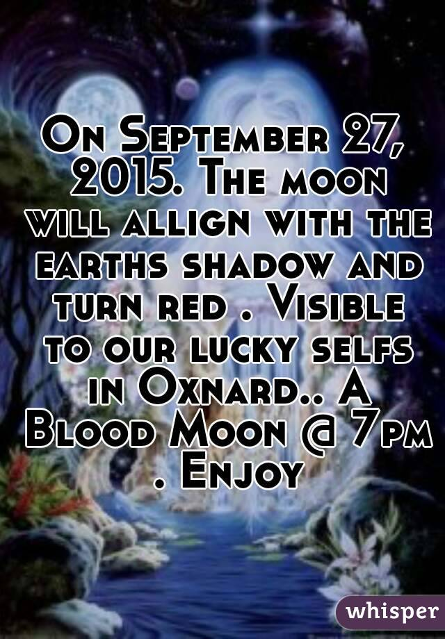 On September 27, 2015. The moon will allign with the earths shadow and turn red . Visible to our lucky selfs in Oxnard.. A Blood Moon @ 7pm . Enjoy