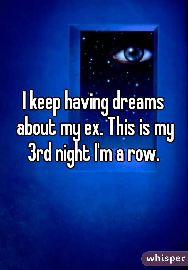 I keep having dreams about my ex. This is my 3rd night I'm a row.