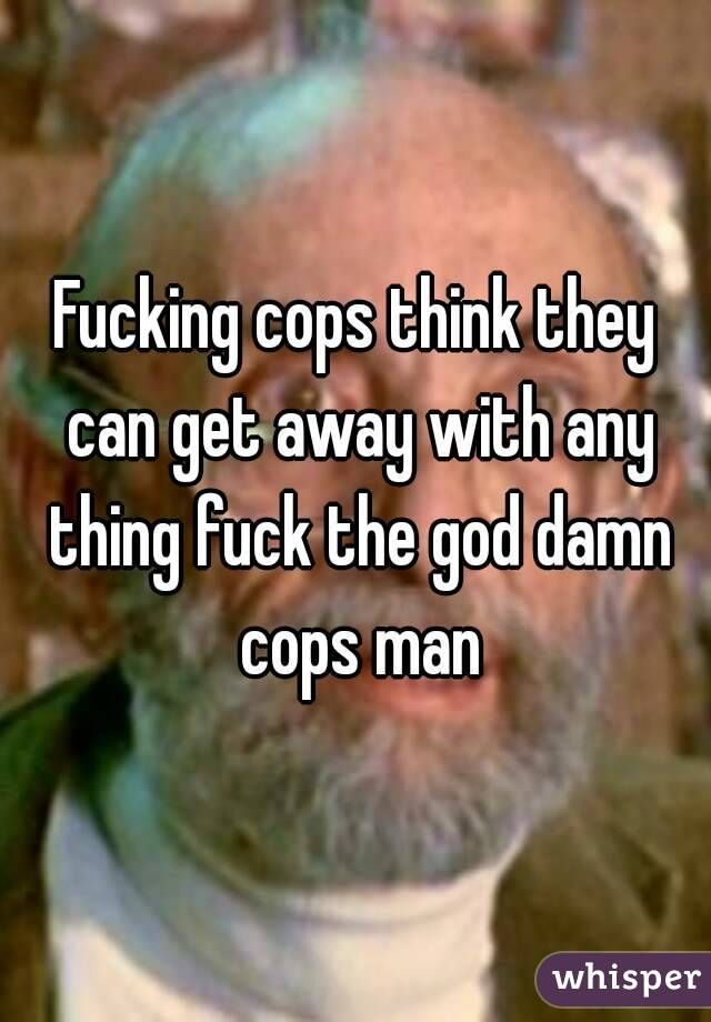 Fucking cops think they can get away with any thing fuck the god damn cops man