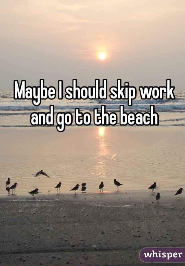 Maybe I should skip work and go to the beach
