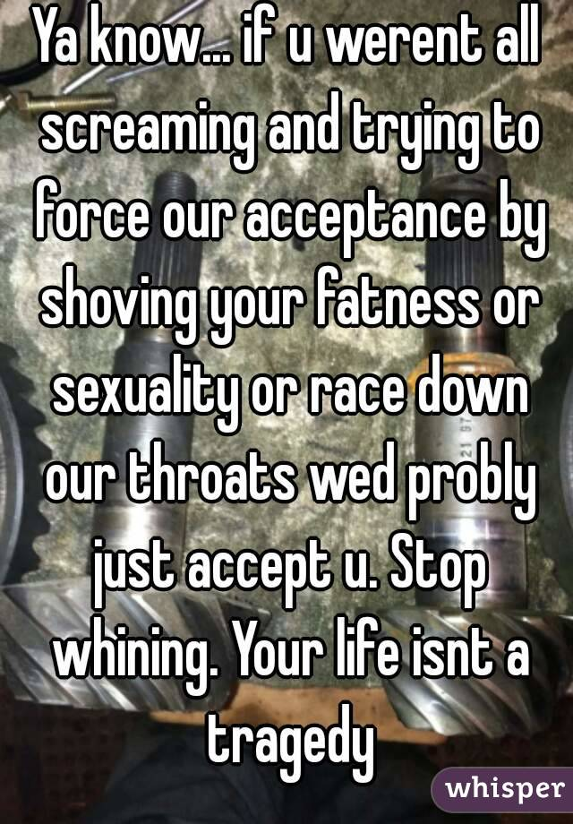Ya know... if u werent all screaming and trying to force our acceptance by shoving your fatness or sexuality or race down our throats wed probly just accept u. Stop whining. Your life isnt a tragedy