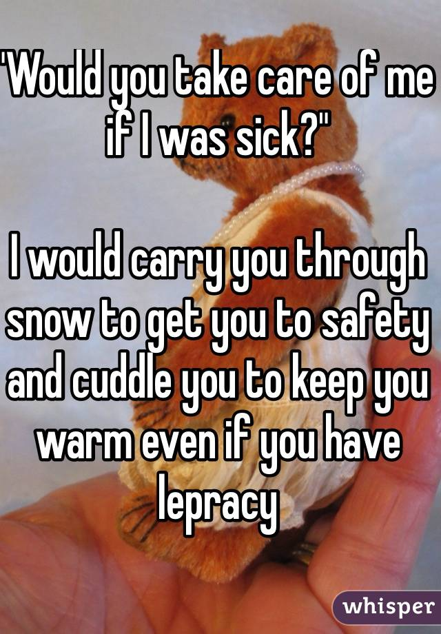 """""""Would you take care of me if I was sick?""""  I would carry you through snow to get you to safety and cuddle you to keep you warm even if you have lepracy"""