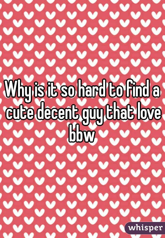 Why is it so hard to find a cute decent guy that love bbw