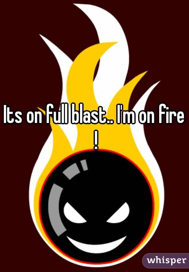Its on full blast.. I'm on fire !