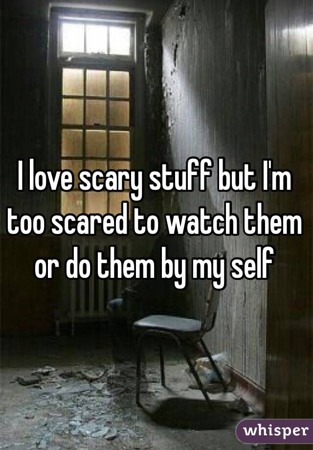 I love scary stuff but I'm too scared to watch them or do them by my self