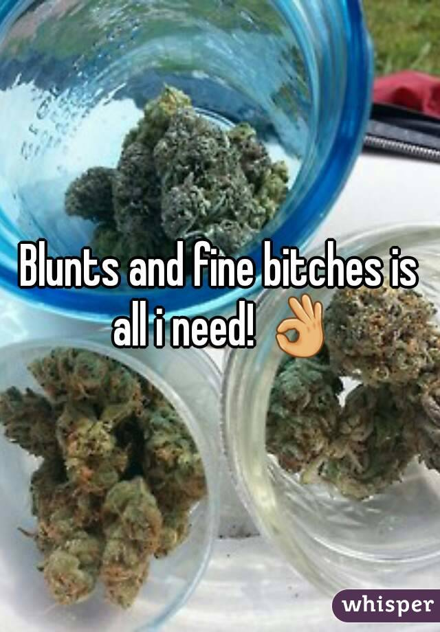 Blunts and fine bitches is all i need! 👌